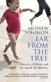Far From The Tree: Parents, Children and the Search for Identity: A Dozen Kinds of Love